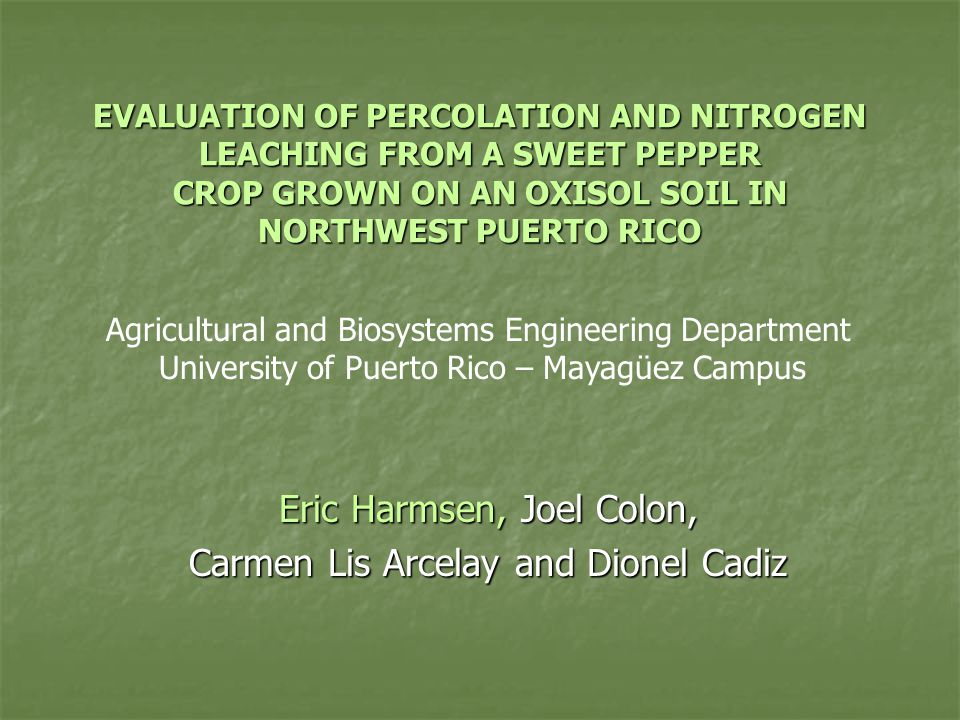 EVALUATION OF PERCOLATION AND NITROGEN LEACHING FROM A SWEET PEPPER CROP GROWN ON AN OXISOL SOIL IN NORTHWEST PUERTO RICO Eric Harmsen, Joel Colon, Carmen Lis Arcelay and Dionel Cadiz Agricultural and Biosystems Engineering Department University of Puerto Rico – Mayagüez Campus