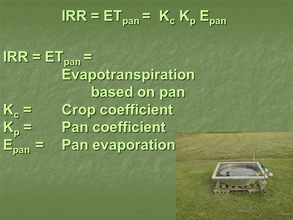 IRR = ET pan = K c K p E pan IRR = ET pan = Evapotranspiration based on pan K c = Crop coefficient K p = Pan coefficient E pan = Pan evaporation