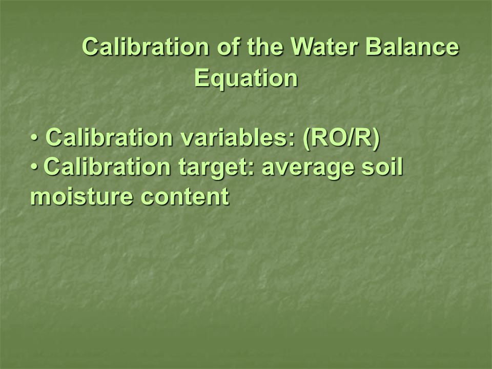 Calibration of the Water Balance Equation Calibration variables: (RO/R) Calibration variables: (RO/R) Calibration target: average soil moisture content Calibration target: average soil moisture content