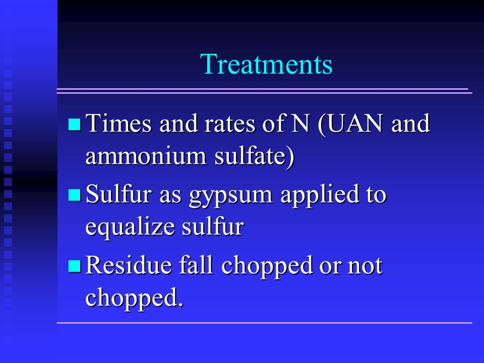 Treatments Times and rates of N (UAN and ammonium sulfate) Times and rates of N (UAN and ammonium sulfate) Sulfur as gypsum applied to equalize sulfur Sulfur as gypsum applied to equalize sulfur Residue fall chopped or not chopped.