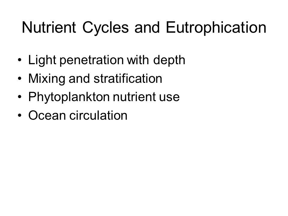 Nutrient Cycles and Eutrophication Light penetration with depth Mixing and stratification Phytoplankton nutrient use Ocean circulation
