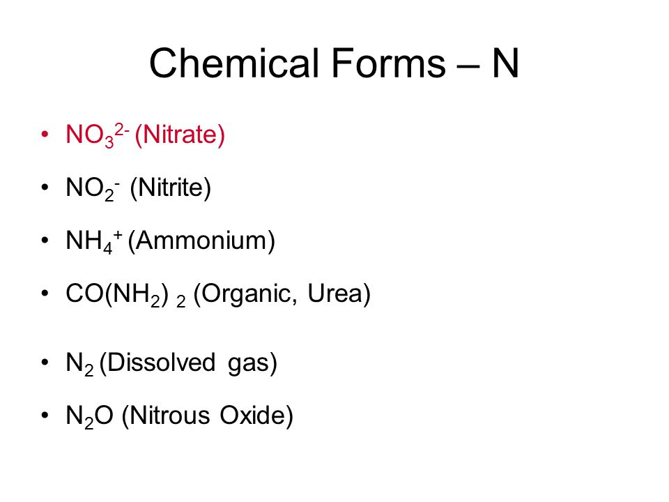 Chemical Forms – N NO 3 2- (Nitrate) NO 2 - (Nitrite) NH 4 + (Ammonium) CO(NH 2 ) 2 (Organic, Urea) N 2 (Dissolved gas) N 2 O (Nitrous Oxide)