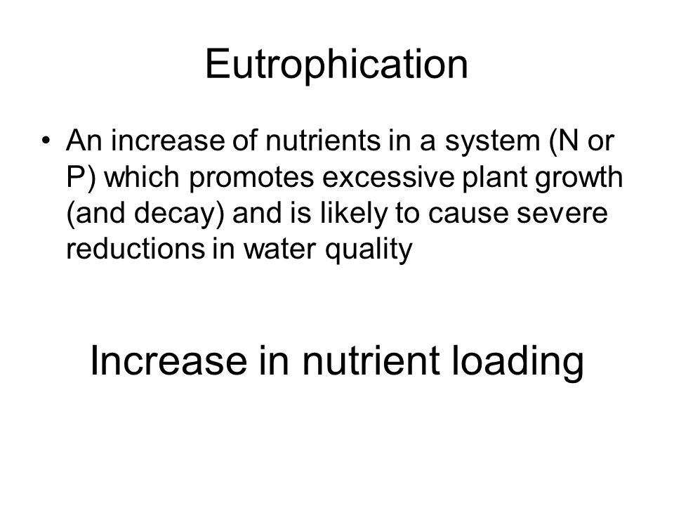 Eutrophication An increase of nutrients in a system (N or P) which promotes excessive plant growth (and decay) and is likely to cause severe reductions in water quality Increase in nutrient loading
