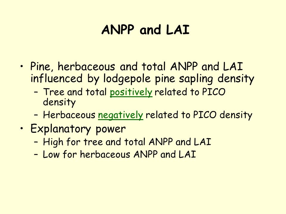 ANPP and LAI Pine, herbaceous and total ANPP and LAI influenced by lodgepole pine sapling density –Tree and total positively related to PICO density –Herbaceous negatively related to PICO density Explanatory power –High for tree and total ANPP and LAI –Low for herbaceous ANPP and LAI