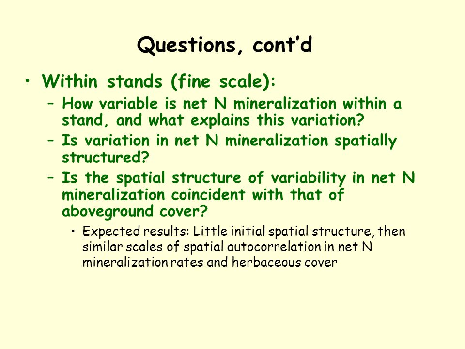 Questions, cont'd Within stands (fine scale): –How variable is net N mineralization within a stand, and what explains this variation.