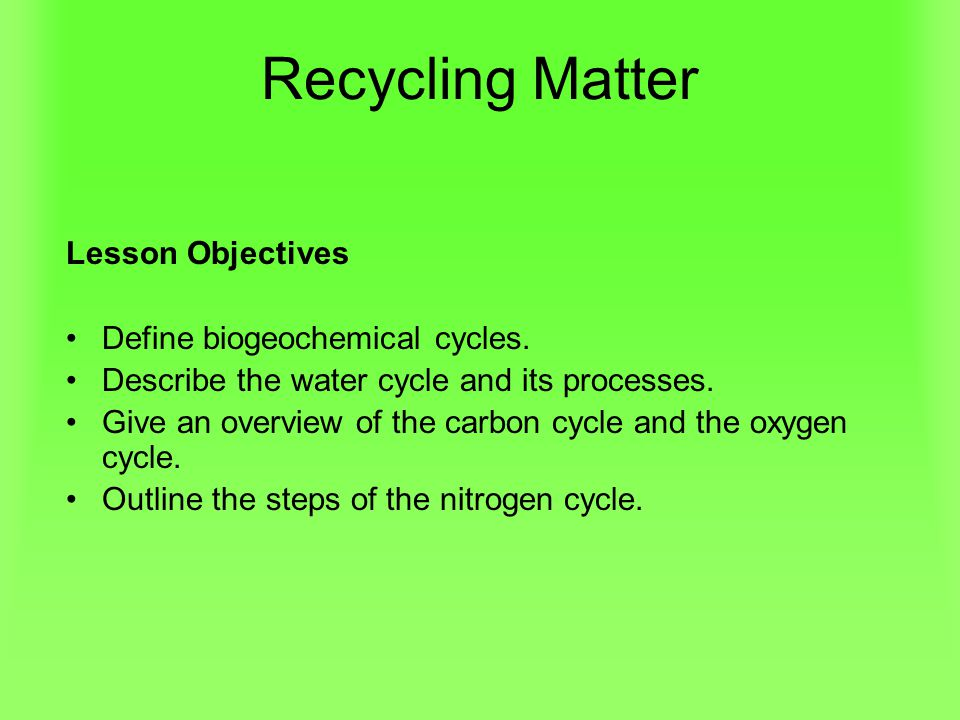 Recycling Matter Lesson Objectives Define biogeochemical cycles.