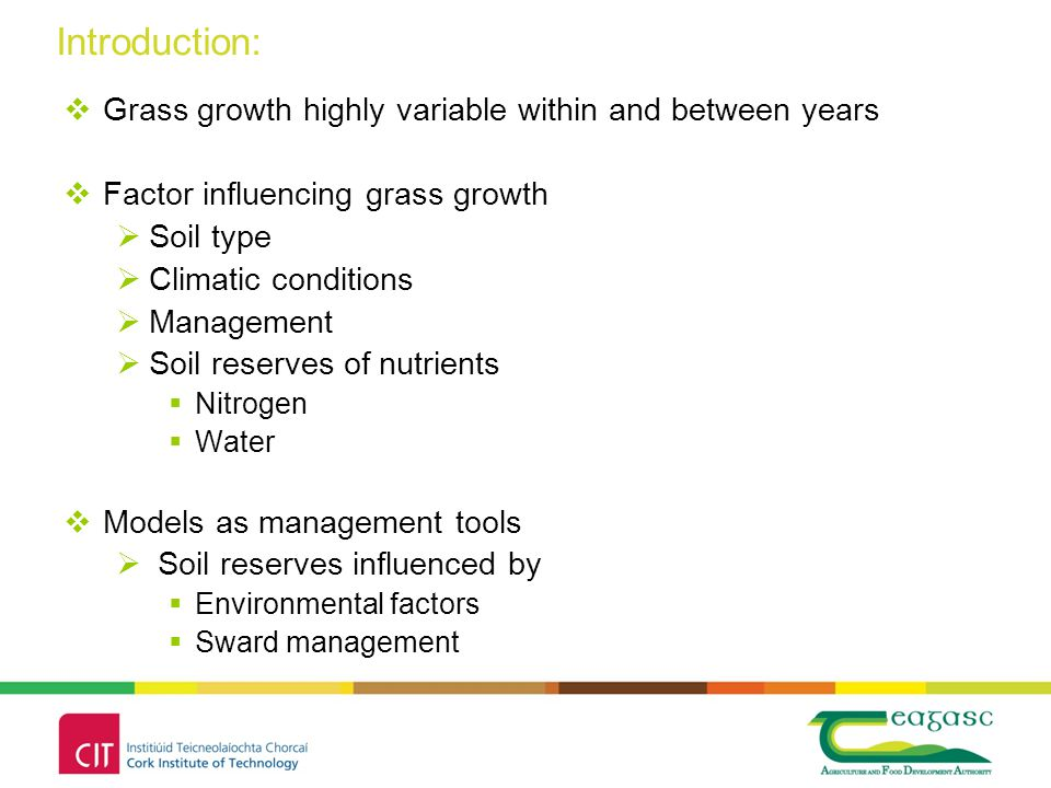 Introduction:  Grass growth highly variable within and between years  Factor influencing grass growth  Soil type  Climatic conditions  Management  Soil reserves of nutrients  Nitrogen  Water  Models as management tools  Soil reserves influenced by  Environmental factors  Sward management