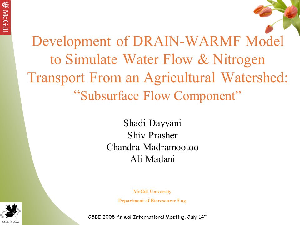 Development of DRAIN-WARMF Model to Simulate Water Flow & Nitrogen Transport From an Agricultural Watershed: Subsurface Flow Component Shadi Dayyani Shiv Prasher Chandra Madramootoo Ali Madani CSBE 2008 Annual International Meeting, July 14 th McGill University Department of Bioresource Eng.