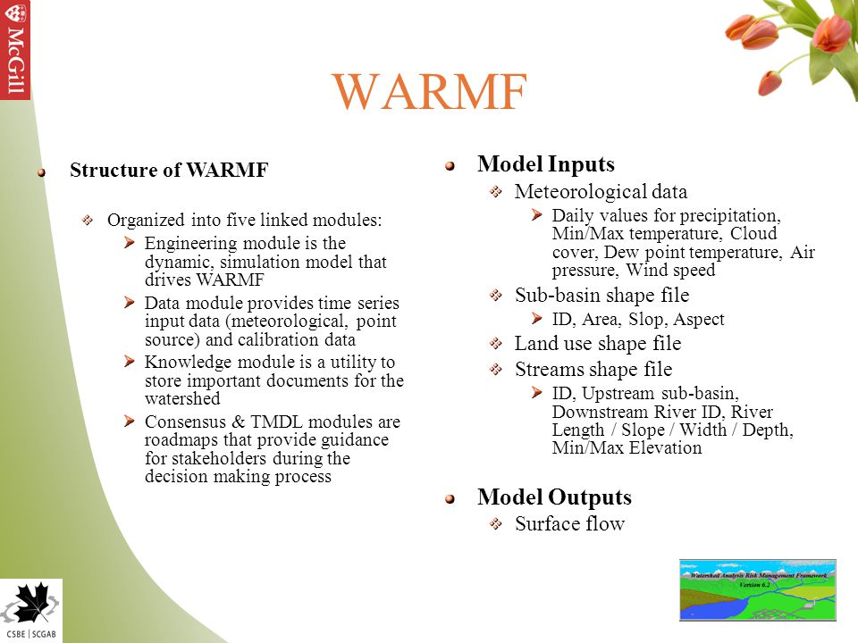 WARMF Structure of WARMF Organized into five linked modules: Engineering module is the dynamic, simulation model that drives WARMF Data module provides time series input data (meteorological, point source) and calibration data Knowledge module is a utility to store important documents for the watershed Consensus & TMDL modules are roadmaps that provide guidance for stakeholders during the decision making process Model Inputs Meteorological data Daily values for precipitation, Min/Max temperature, Cloud cover, Dew point temperature, Air pressure, Wind speed Sub-basin shape file ID, Area, Slop, Aspect Land use shape file Streams shape file ID, Upstream sub-basin, Downstream River ID, River Length / Slope / Width / Depth, Min/Max Elevation Model Outputs Surface flow