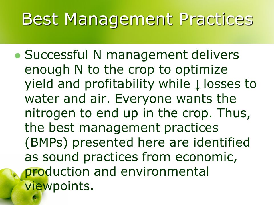 Best Management Practices Successful N management delivers enough N to the crop to optimize yield and profitability while ↓ losses to water and air.