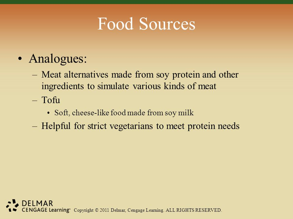 Copyright © 2011 Delmar, Cengage Learning. ALL RIGHTS RESERVED. Food Sources Analogues: –Meat alternatives made from soy protein and other ingredients