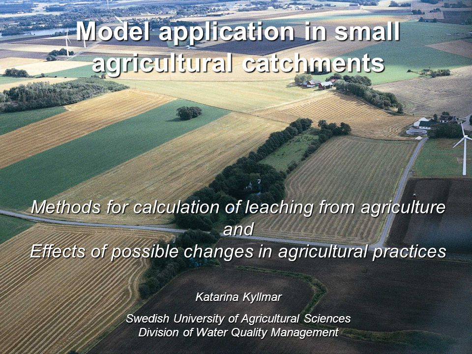Model application in small agricultural catchments Methods for calculation of leaching from agriculture and Effects of possible changes in agricultural practices Katarina Kyllmar Swedish University of Agricultural Sciences Division of Water Quality Management