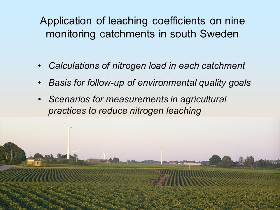 Application of leaching coefficients on nine monitoring catchments in south Sweden Calculations of nitrogen load in each catchment Basis for follow-up of environmental quality goals Scenarios for measurements in agricultural practices to reduce nitrogen leaching