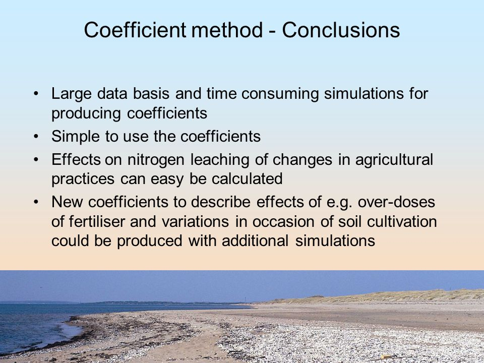 Coefficient method - Conclusions Large data basis and time consuming simulations for producing coefficients Simple to use the coefficients Effects on nitrogen leaching of changes in agricultural practices can easy be calculated New coefficients to describe effects of e.g.