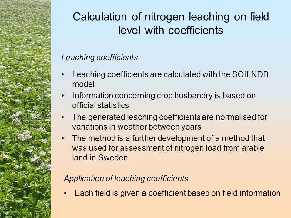 Calculation of nitrogen leaching on field level with coefficients Leaching coefficients are calculated with the SOILNDB model Information concerning crop husbandry is based on official statistics The generated leaching coefficients are normalised for variations in weather between years The method is a further development of a method that was used for assessment of nitrogen load from arable land in Sweden Leaching coefficients Picture from www.vastra.org Application of leaching coefficients Each field is given a coefficient based on field information