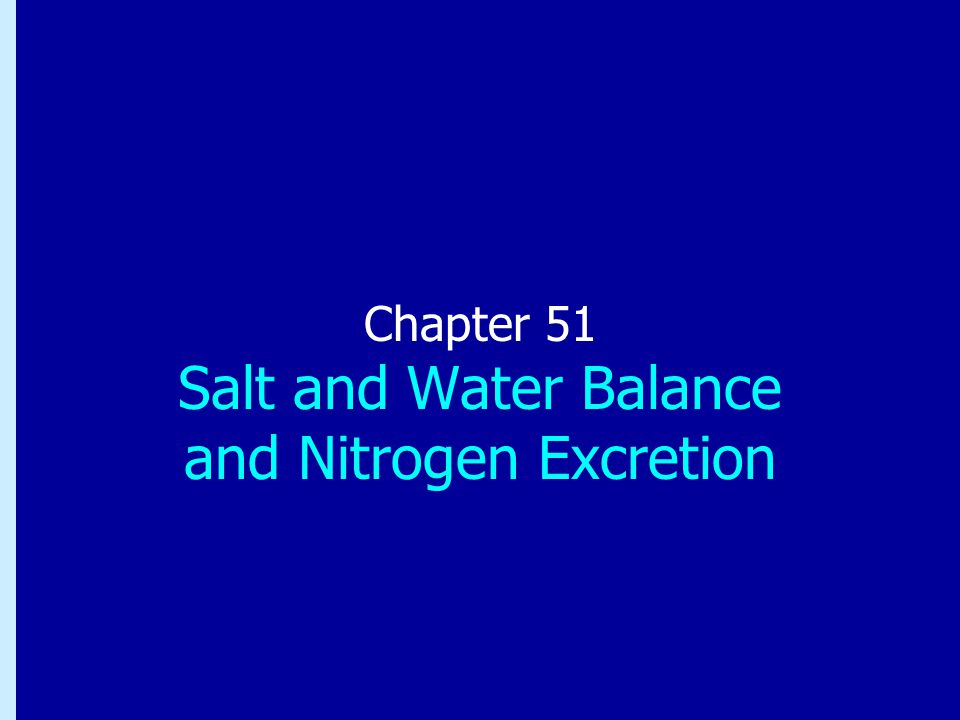 Chapter 51: Salt and Water Balance and Nitrogen Excretion Chapter 51 Salt and Water Balance and Nitrogen Excretion