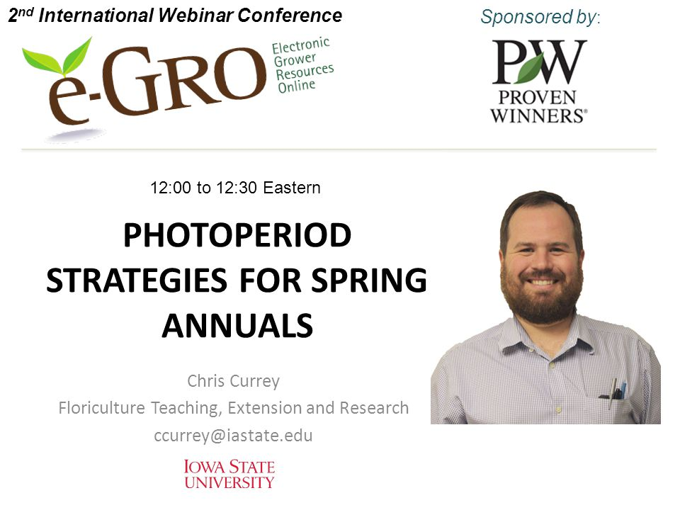 PHOTOPERIOD STRATEGIES FOR SPRING ANNUALS Chris Currey Floriculture Teaching, Extension and Research ccurrey@iastate.edu 2 nd International Webinar Conference Sponsored by : 12:00 to 12:30 Eastern
