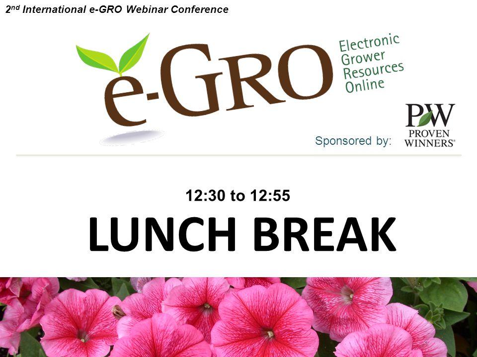 LUNCH BREAK Sponsored by: 12:30 to 12:55 2 nd International e-GRO Webinar Conference