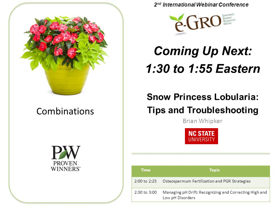 Combinations Coming Up Next: 1:30 to 1:55 Eastern Snow Princess Lobularia: Tips and Troubleshooting Brian Whipker 2 nd International Webinar Conference TimeTopic 2:00 to 2:25Osteospermum Fertilization and PGR Strategies 2:30 to 3:00Managing pH Drift: Recognizing and Correcting High and Low pH Disorders