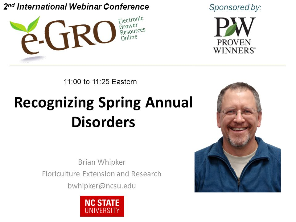 Recognizing Spring Annual Disorders Brian Whipker Floriculture Extension and Research bwhipker@ncsu.edu 2 nd International Webinar Conference Sponsored by : 11:00 to 11:25 Eastern