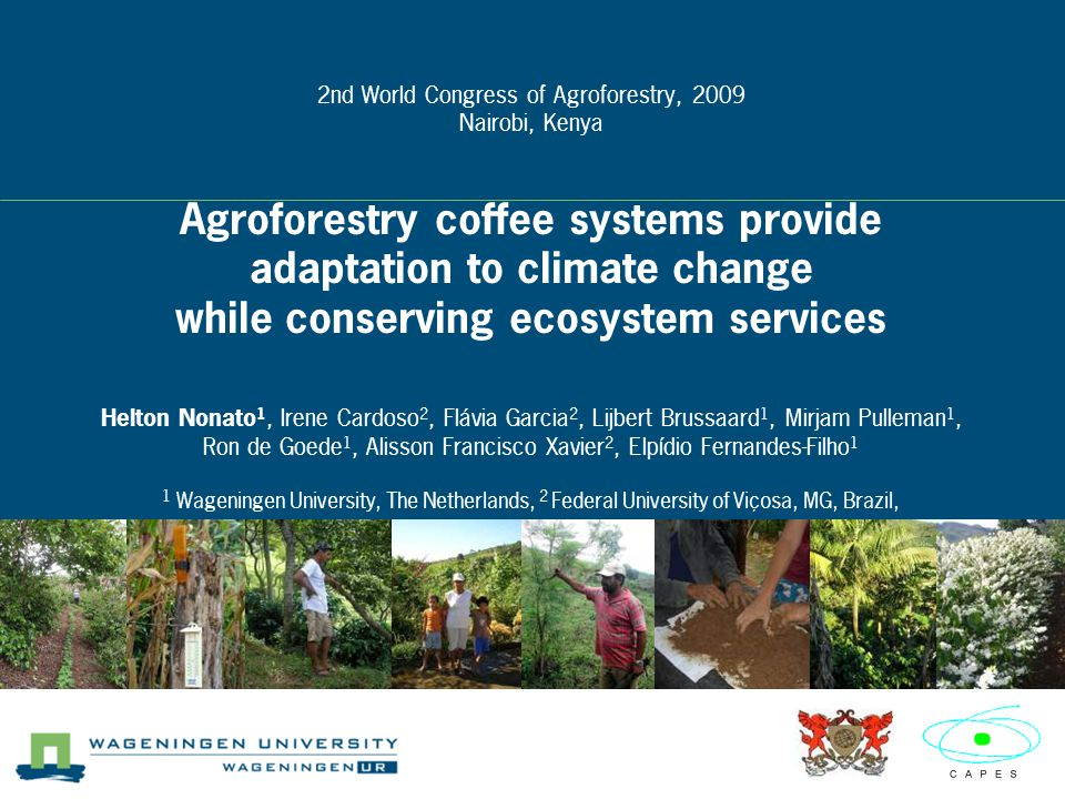 2nd World Congress of Agroforestry, 2009 Nairobi, Kenya Agroforestry coffee systems provide adaptation to climate change while conserving ecosystem services Helton Nonato 1, Irene Cardoso 2, Flávia Garcia 2, Lijbert Brussaard 1, Mirjam Pulleman 1, Ron de Goede 1, Alisson Francisco Xavier 2, Elpídio Fernandes-Filho 1 1 Wageningen University, The Netherlands, 2 Federal University of Viçosa, MG, Brazil,