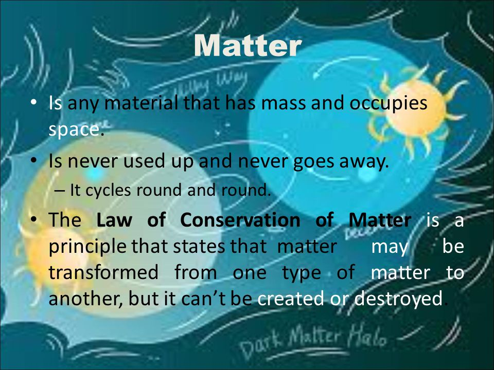 Matter Is any material that has mass and occupies space. Is never used up and never goes away. – It cycles round and round. The Law of Conservation of
