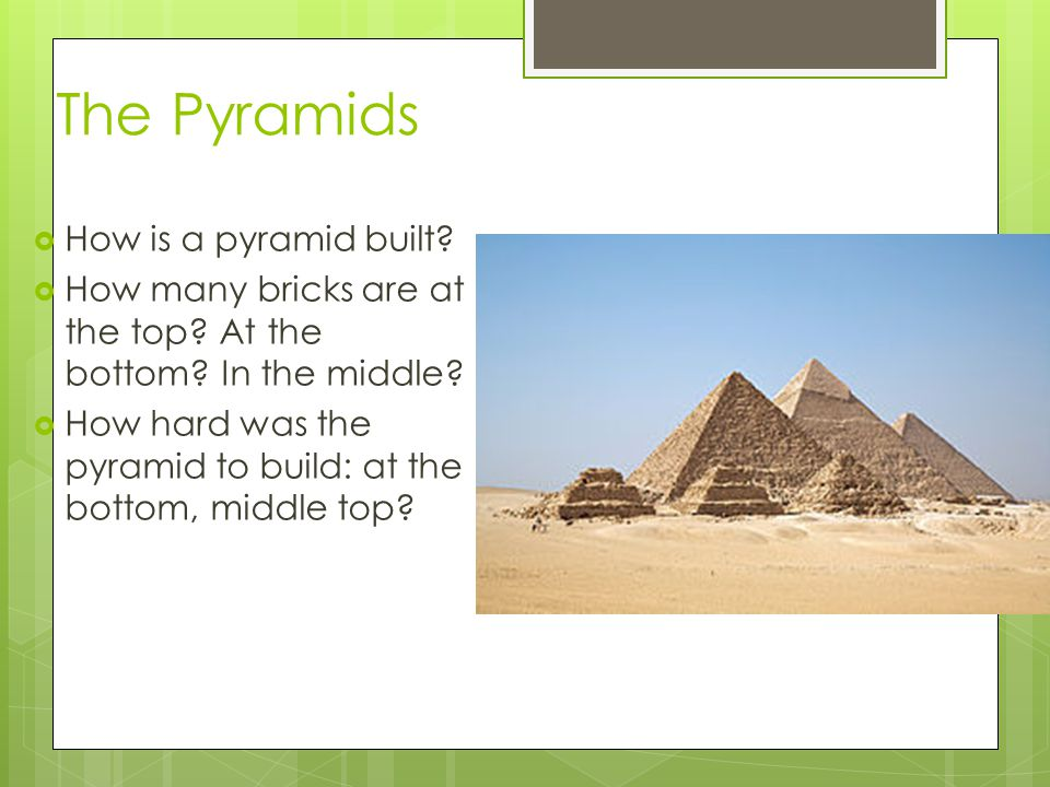 The Pyramids  How is a pyramid built?  How many bricks are at the top? At the bottom? In the middle?  How hard was the pyramid to build: at the bot