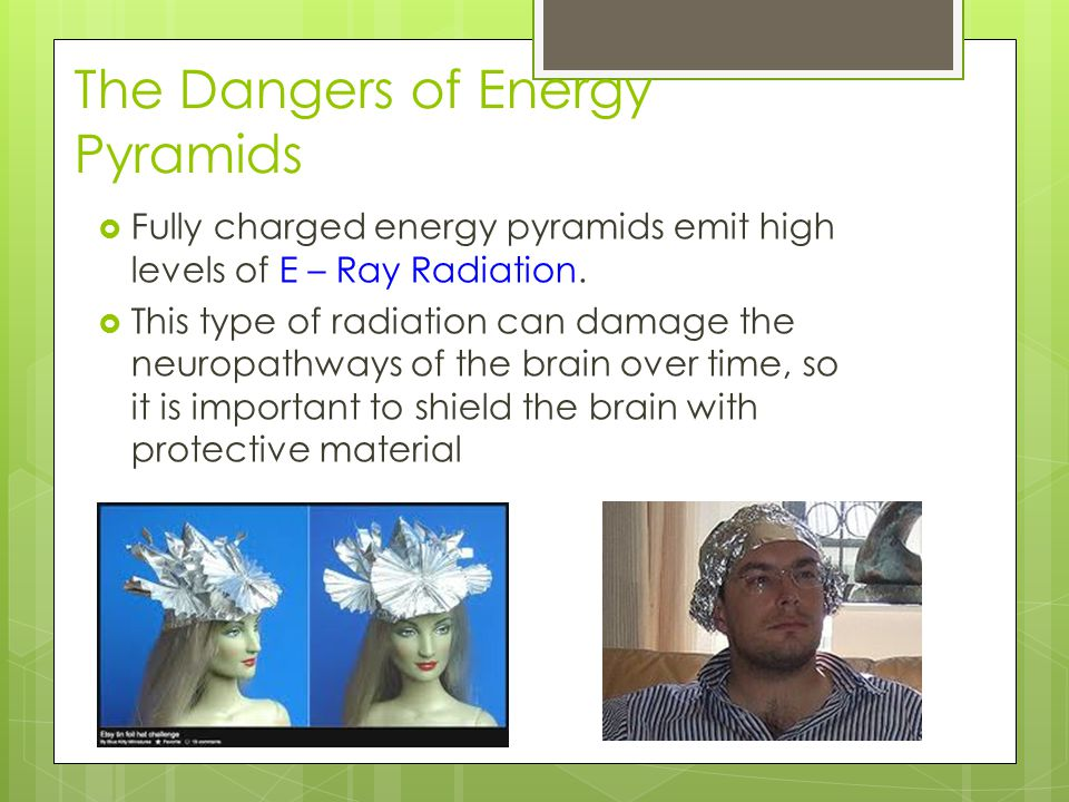 The Dangers of Energy Pyramids  Fully charged energy pyramids emit high levels of E – Ray Radiation.  This type of radiation can damage the neuropat