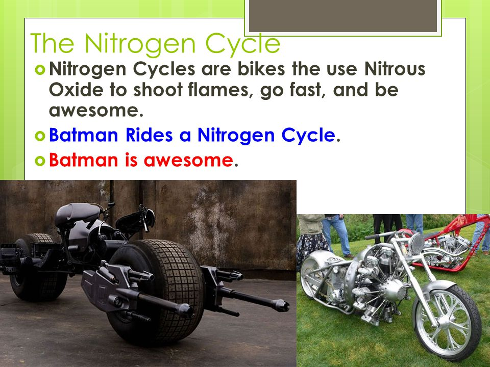 The Nitrogen Cycle  Nitrogen Cycles are bikes the use Nitrous Oxide to shoot flames, go fast, and be awesome.  Batman Rides a Nitrogen Cycle.  Batm