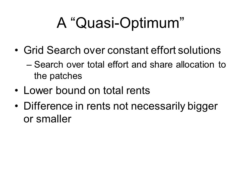 A Quasi-Optimum Grid Search over constant effort solutions –Search over total effort and share allocation to the patches Lower bound on total rents Difference in rents not necessarily bigger or smaller