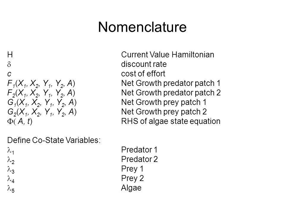 Nomenclature H Current Value Hamiltonian  discount rate ccost of effort F 1 (X 1, X 2, Y 1, Y 2, A)Net Growth predator patch 1 F 2 (X 1, X 2, Y 1, Y 2, A)Net Growth predator patch 2 G 1 (X 1, X 2, Y 1, Y 2, A)Net Growth prey patch 1 G 2 (X 1, X 2, Y 1, Y 2, A)Net Growth prey patch 2  A, t)RHS of algae state equation Define Co-State Variables: 1 Predator 1 2 Predator 2 3 Prey 1 4 Prey 2 5 Algae