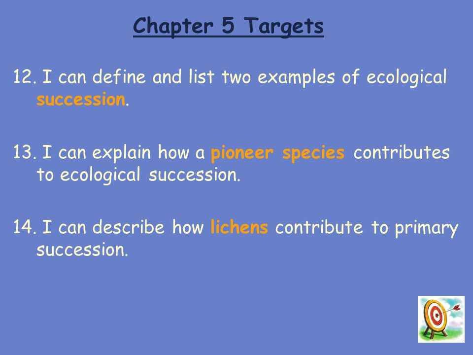 Chapter 5 Targets 12. I can define and list two examples of ecological succession. 13. I can explain how a pioneer species contributes to ecological s