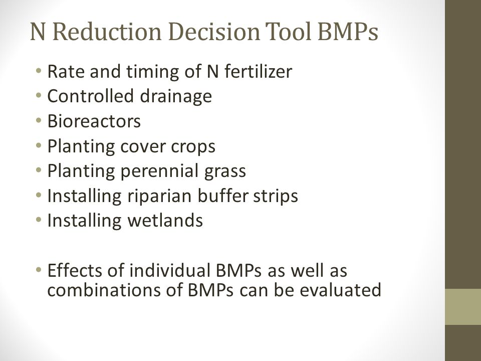N Reduction Decision Tool BMPs Rate and timing of N fertilizer Controlled drainage Bioreactors Planting cover crops Planting perennial grass Installin