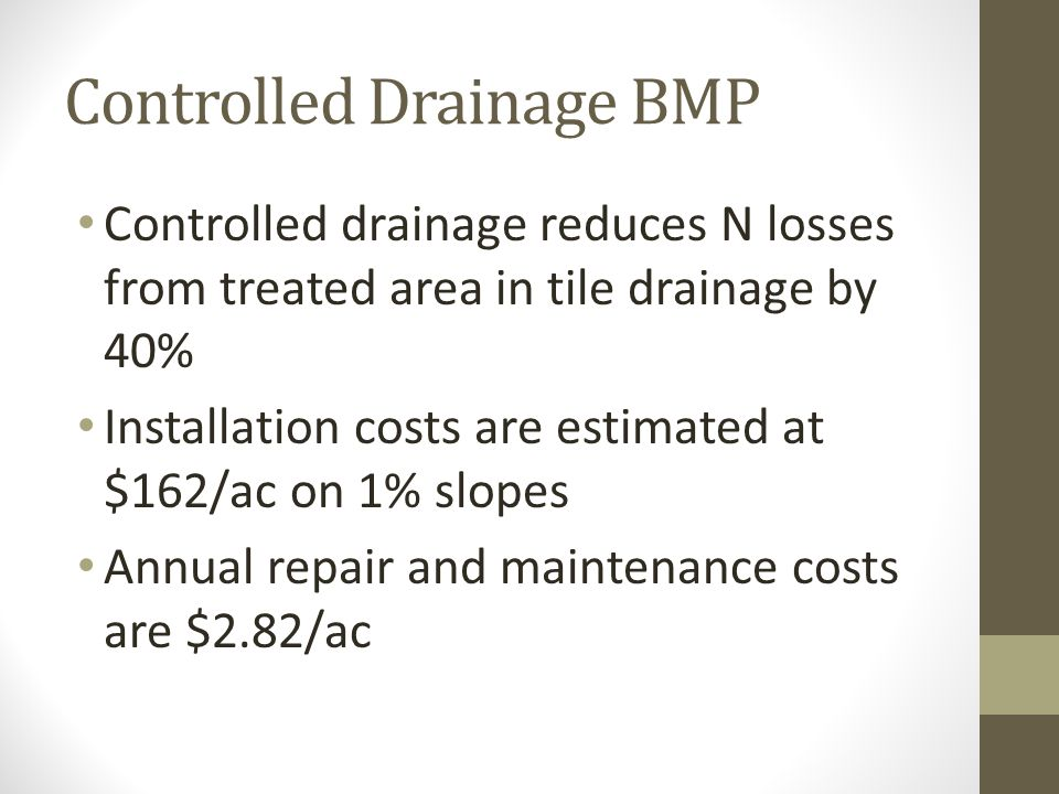 Controlled Drainage BMP Controlled drainage reduces N losses from treated area in tile drainage by 40% Installation costs are estimated at $162/ac on