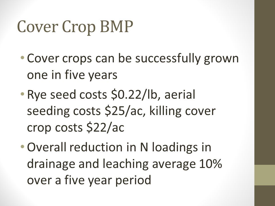 Cover Crop BMP Cover crops can be successfully grown one in five years Rye seed costs $0.22/lb, aerial seeding costs $25/ac, killing cover crop costs $22/ac Overall reduction in N loadings in drainage and leaching average 10% over a five year period