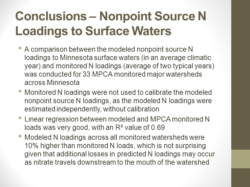 Conclusions – Nonpoint Source N Loadings to Surface Waters A comparison between the modeled nonpoint source N loadings to Minnesota surface waters (in an average climatic year) and monitored N loadings (average of two typical years) was conducted for 33 MPCA monitored major watersheds across Minnesota Monitored N loadings were not used to calibrate the modeled nonpoint source N loadings, as the modeled N loadings were estimated independently, without calibration Linear regression between modeled and MPCA monitored N loads was very good, with an R² value of 0.69 Modeled N loadings across all monitored watersheds were 10% higher than monitored N loads, which is not surprising given that additional losses in predicted N loadings may occur as nitrate travels downstream to the mouth of the watershed