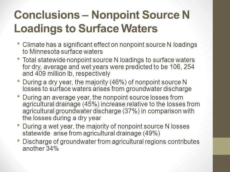 Conclusions – Nonpoint Source N Loadings to Surface Waters Climate has a significant effect on nonpoint source N loadings to Minnesota surface waters Total statewide nonpoint source N loadings to surface waters for dry, average and wet years were predicted to be 106, 254 and 409 million lb, respectively During a dry year, the majority (46%) of nonpoint source N losses to surface waters arises from groundwater discharge During an average year, the nonpoint source losses from agricultural drainage (45%) increase relative to the losses from agricultural groundwater discharge (37%) in comparison with the losses during a dry year During a wet year, the majority of nonpoint source N losses statewide arise from agricultural drainage (49%) Discharge of groundwater from agricultural regions contributes another 34%