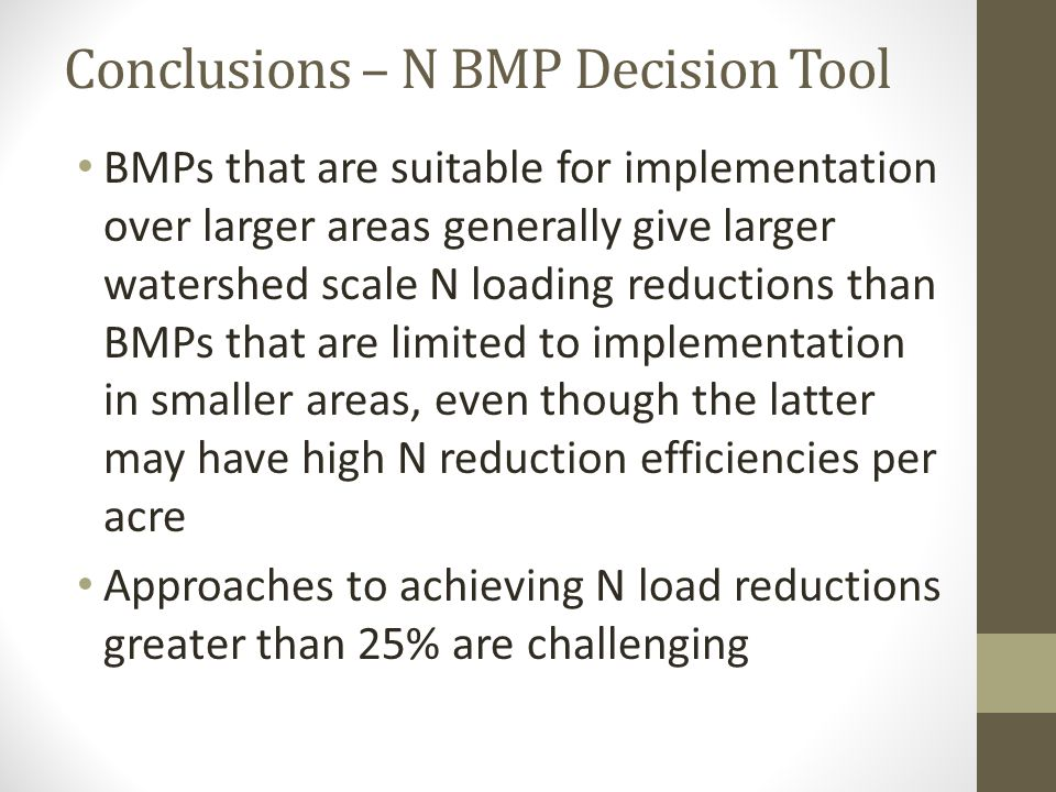 Conclusions – N BMP Decision Tool BMPs that are suitable for implementation over larger areas generally give larger watershed scale N loading reductions than BMPs that are limited to implementation in smaller areas, even though the latter may have high N reduction efficiencies per acre Approaches to achieving N load reductions greater than 25% are challenging