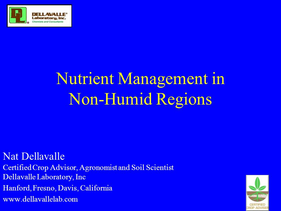 Nutrient Management in Non-Humid Regions Nat Dellavalle Certified Crop Advisor, Agronomist and Soil Scientist Dellavalle Laboratory, Inc Hanford, Fres
