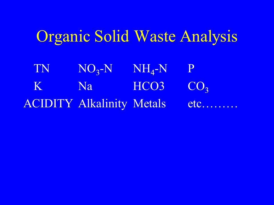 Organic Solid Waste Analysis TNNO 3 -N NH 4 -N P K NaHCO3 CO 3 ACIDITY Alkalinity Metalsetc………