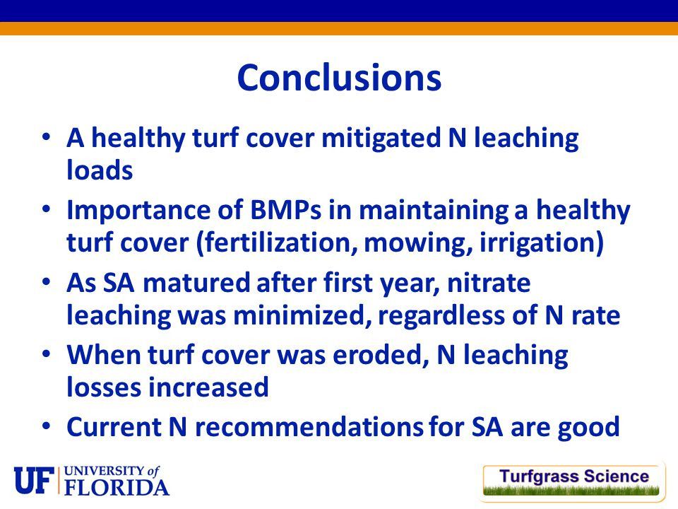Conclusions A healthy turf cover mitigated N leaching loads Importance of BMPs in maintaining a healthy turf cover (fertilization, mowing, irrigation) As SA matured after first year, nitrate leaching was minimized, regardless of N rate When turf cover was eroded, N leaching losses increased Current N recommendations for SA are good