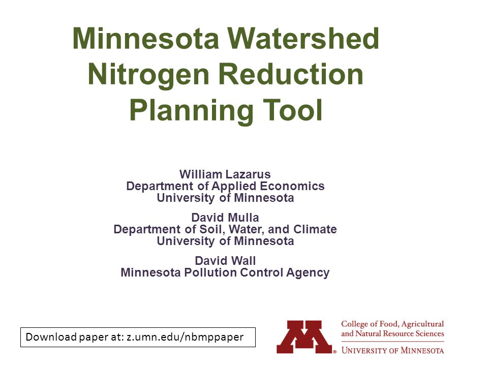 Minnesota Watershed Nitrogen Reduction Planning Tool William Lazarus Department of Applied Economics University of Minnesota David Mulla Department of Soil, Water, and Climate University of Minnesota David Wall Minnesota Pollution Control Agency Download paper at: z.umn.edu/nbmppaper