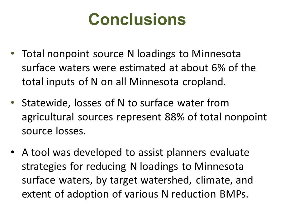 Conclusions Total nonpoint source N loadings to Minnesota surface waters were estimated at about 6% of the total inputs of N on all Minnesota cropland.