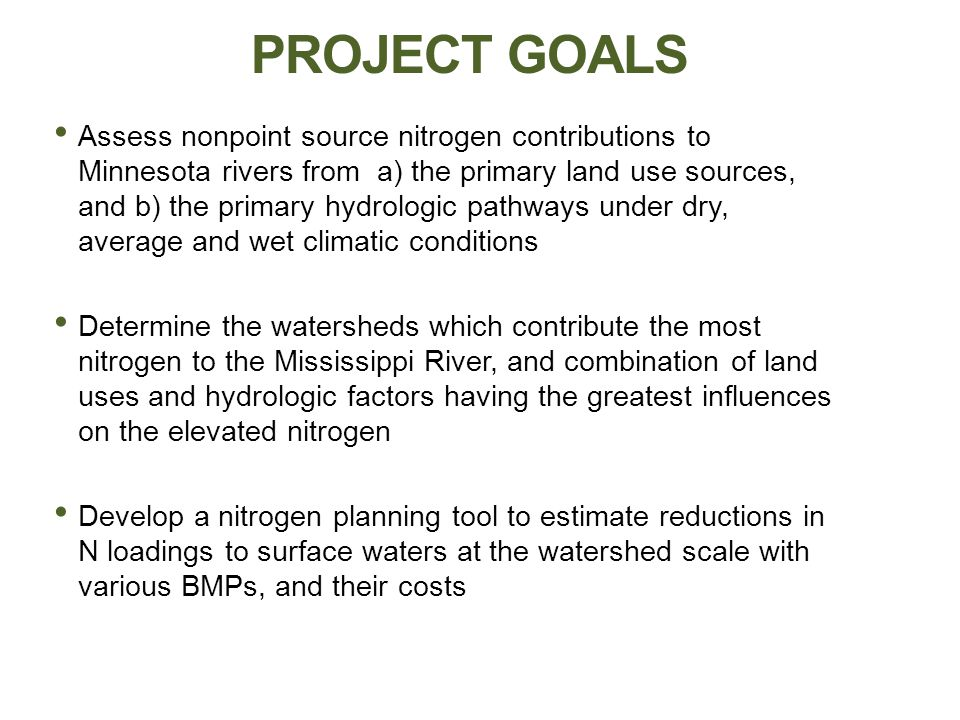 PROJECT GOALS Assess nonpoint source nitrogen contributions to Minnesota rivers from a) the primary land use sources, and b) the primary hydrologic pathways under dry, average and wet climatic conditions Determine the watersheds which contribute the most nitrogen to the Mississippi River, and combination of land uses and hydrologic factors having the greatest influences on the elevated nitrogen Develop a nitrogen planning tool to estimate reductions in N loadings to surface waters at the watershed scale with various BMPs, and their costs
