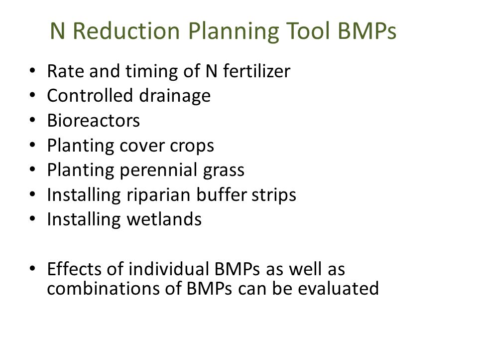 N Reduction Planning Tool BMPs Rate and timing of N fertilizer Controlled drainage Bioreactors Planting cover crops Planting perennial grass Installing riparian buffer strips Installing wetlands Effects of individual BMPs as well as combinations of BMPs can be evaluated