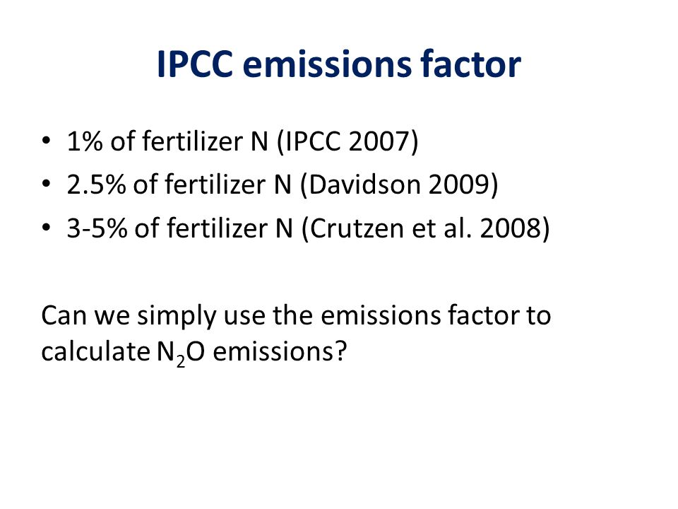 IPCC emissions factor 1% of fertilizer N (IPCC 2007) 2.5% of fertilizer N (Davidson 2009) 3-5% of fertilizer N (Crutzen et al. 2008) Can we simply use