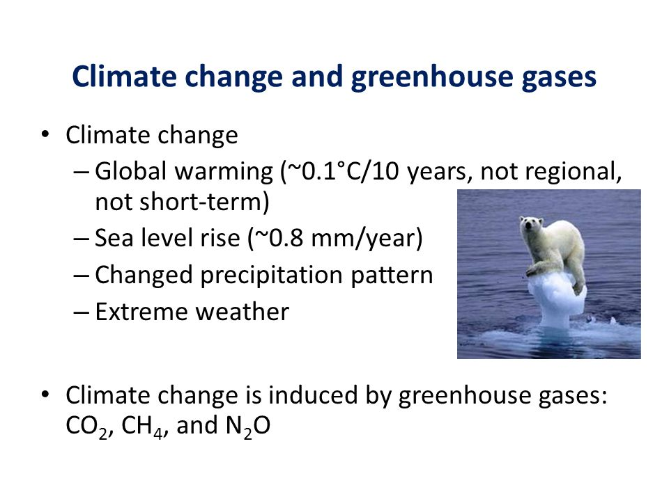 Climate change and greenhouse gases Climate change – Global warming (~0.1°C/10 years, not regional, not short-term) – Sea level rise (~0.8 mm/year) –