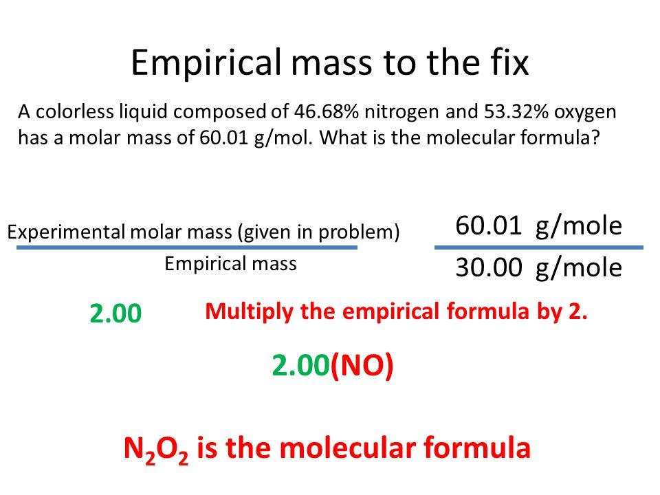 Empirical mass to the fix 60.01 g/mole 30.00 g/mole 2.00 Multiply the empirical formula by 2.
