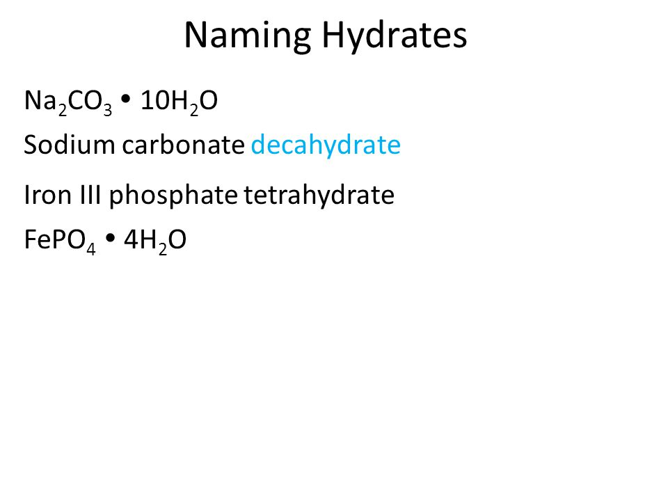 Naming Hydrates Na 2 CO 3  10H 2 O Sodium carbonate decahydrate FePO 4  4H 2 O Iron III phosphate tetrahydrate