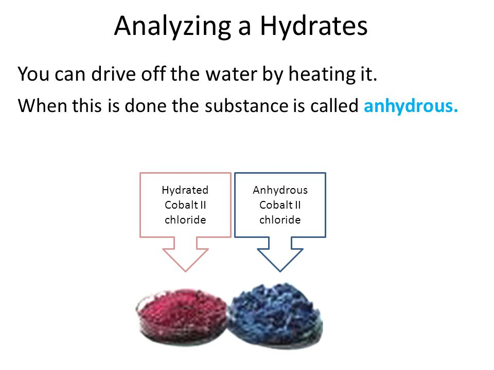 Analyzing a Hydrates You can drive off the water by heating it.